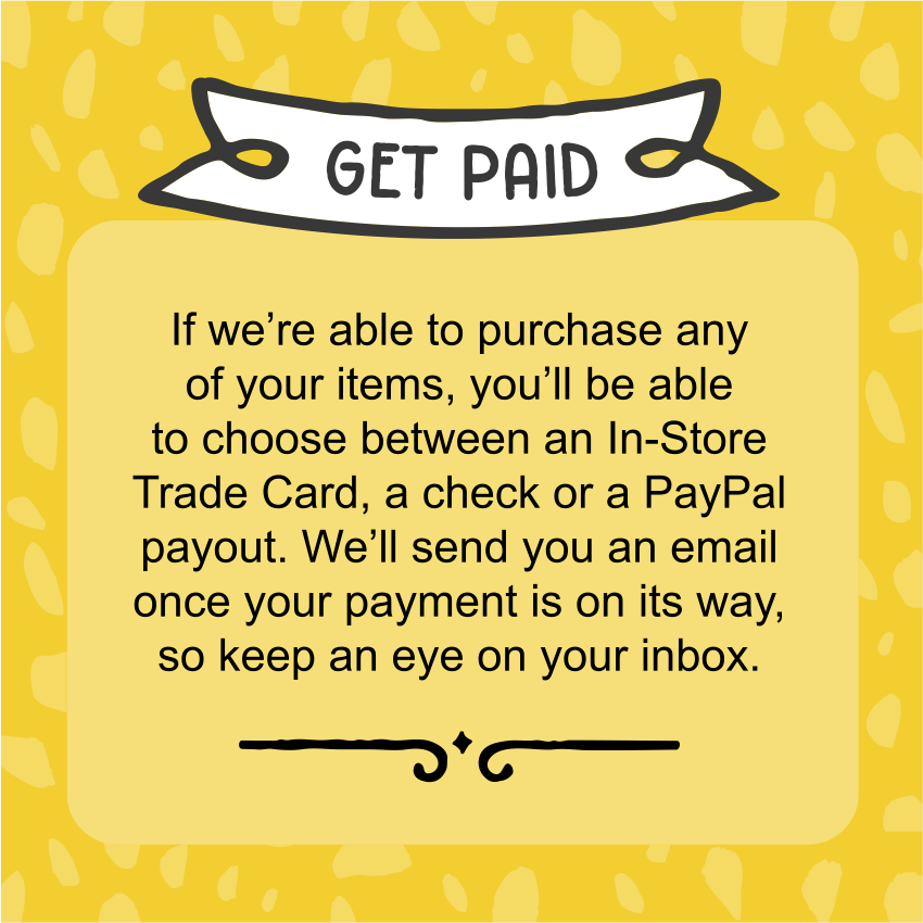 Get paid! If we're able to purchase any of your items, you'll be able to choose between an In-Store Trade Card, a check, or a PayPal payout. We'll send you an email once your payment is on the way, so keep an eye on your inbox.