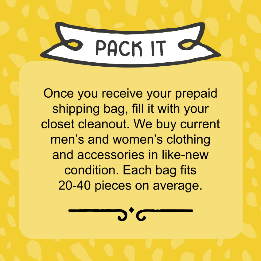 Pack it! Once you receive your prepaid shipping bag, fill it with your closet cleanout. We buy current men's and women's clothing and accessories in like-new condition. Each bag fits 20-40 pieces on average.