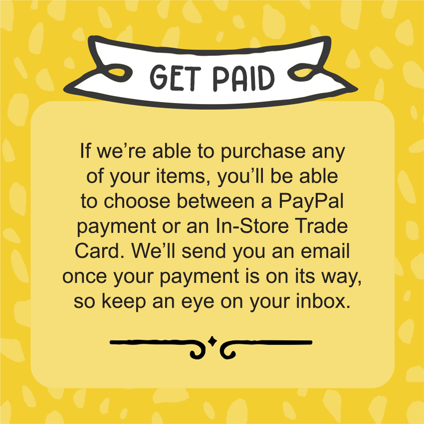 If we're able to purchase any of your items, you'll be able to choose between a PayPal payment or an In-Store Trade Card. We'll send you an email once your payment is on its way, so keep an eye on your inbox.